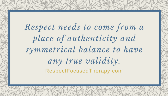 Respect needs to come from a place of authenticity and symmetrical balance to have any true validity.